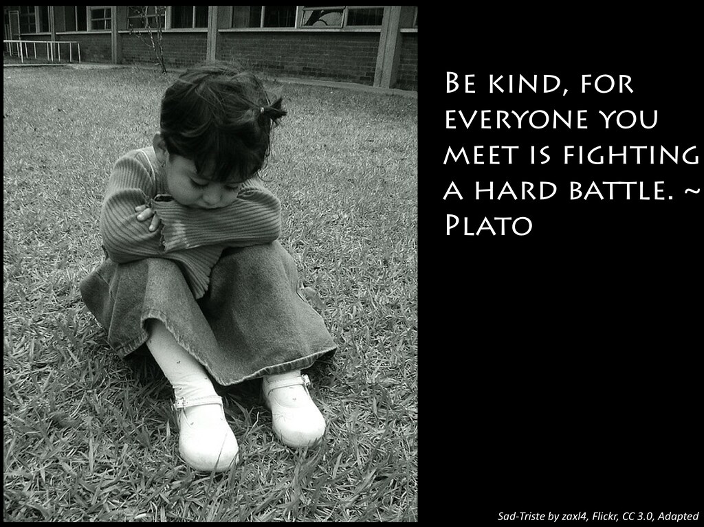 "Picture of sad girl with Plato quote, ""Be kind to everyone you meet for everyone is fighting a hard fight.""n"